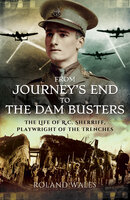 From Journey's End to The Dam Busters: The Life of R.C. Sherriff, Playwright of the Trenches - Roland Wales