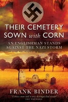 Their Cemetery Sown with Corn: An Englishman's Stand Against the Nazi Storm - Frank Binder