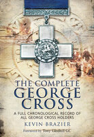 The Complete George Cross: A Full Chronological Record of all George Cross Holders - Kevin Brazier, Tony Gledhill