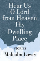 Hear Us O Lord from Heaven Thy Dwelling Place: Stories - Malcolm Lowry