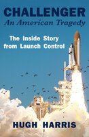 Challenger: An American Tragedy: The Inside Story from Launch Control - Hugh Harris