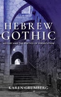 Hebrew Gothic: History and the Poetics of Persecution - Karen Grumberg