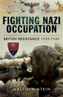 Fighting Nazi Occupation: British Resistance 1939–1945 - Malcolm Atkin