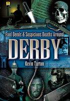 Foul Deeds & Suspicious Deaths Around Derby - Kevin Turton