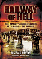 Railway of Hell: War, Captivity and Forced Labour at the Arms of the Japanese