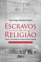 Escravos da Religião Família e Comunidade na Fazenda São Bento de Iguassú (Recôncavo do Rio de Janeiro, Século XIX) - Vitor Hugo Monteiro