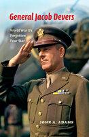 General Jacob Devers: World War II's Forgotten Four Star - John A. Adams