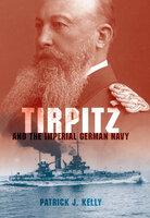 Tirpitz: And the Imperial German Navy - Patrick J. Kelly