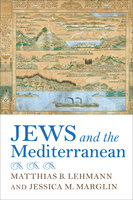 Jews and the Mediterranean - Matthias B. Lehmann, Jessica M. Marglin