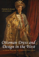 Ottoman Dress and Design in the West: A Visual History of Cultural Exchange - Sara Catterall, Charlotte Jirousek