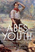 Abe's Youth: Shaping the Future President - Joshua A. Claybourn, William E. Bartelt