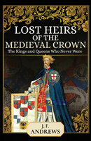 Lost Heirs of the Medieval Crown: The Kings and Queens Who Never Were - J. F. Andrews