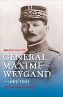 General Maxime Weygand, 1867-1965: Fortune and Misfortune - Anthony Clayton