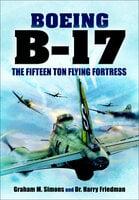 Boeing B-17: The Fifteen Ton Flying Fortress - Harry Friedman, Graham M. Simons