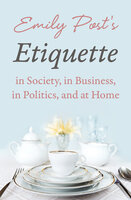 Emily Post's Etiquette in Society, in Business, in Politics, and at Home - Emily Post