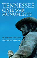 Tennessee Civil War Monuments: An Illustrated Field Guide - Timothy S. Sedore