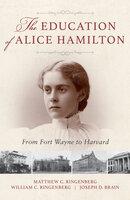 The Education of Alice Hamilton: From Fort Wayne to Harvard - Joseph D. Brain, Matthew C. Ringenberg, William C. Ringenberg