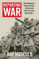 Reporting War: How Foreign Correspondents Risked Capture, Torture and Death to Cover World War II - Ray Moseley