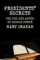 Presidents' Secrets: The Use and Abuse of Hidden Power - Mary Graham
