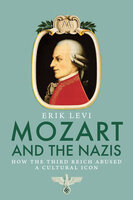 Mozart and the Nazis: How the Third Reich Abused a Cultural Icon - Erik Levi
