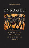 Enraged: Why Violent Times Need Ancient Greek Myths - Emily Katz Anhalt