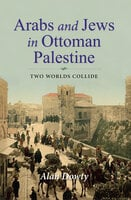 Arabs and Jews in Ottoman Palestine: Two Worlds Collide - Alan Dowty