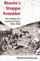 Russia's Steppe Frontier: The Making of a Colonial Empire, 1500-1800 - Michael Khodarkovsky