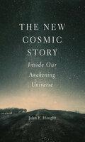 The New Cosmic Story: Inside Our Awakening Universe - John F. Haught
