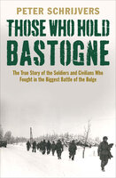 Those Who Hold Bastogne: The True Story of the Soldiers and Civilians Who Fought in the Biggest Battle of the Bulge - Peter Schrijvers
