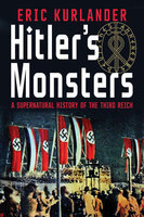 Hitler's Monsters: A Supernatural History of the Third Reich - Eric Kurlander
