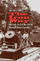 The Iron Way: Railroads, the Civil War, and the Making of Modern America - William G. Thomas