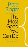 The Most Good You Can Do: How Effective Altruism Is Changing Ideas About Living Ethically - Peter Singer