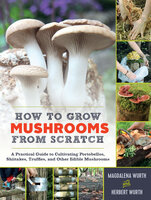 How to Grow Mushrooms from Scratch: A Practical Guide to Cultivating Portobellos, Shiitakes, Truffles, and Other Edible Mushrooms - Magdalena Wurth, Herbert Wurth
