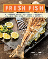 Fresh Fish: A Fearless Guide to Grilling, Shucking, Searing, Poaching, and Roasting Seafood - Jennifer Trainer Thompson