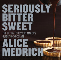 Seriously Bitter Sweet: The Ultimate Dessert Maker's Guide to Chocolate - Alice Medrich