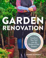 Garden Renovation: Transform Your Yard Into the Garden of Your Dreams - Bobbie Schwartz