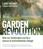 Garden Revolution: How Our Landscapes Can Be a Source of Environmental Change - Larry Weaner, Thomas Christopher