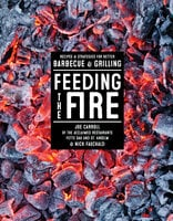 Feeding the Fire: Recipes and Strategies for Better Barbecue & Grilling