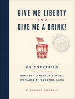 Give Me Liberty and Give Me A Drink!: 65 Cocktails to Protest America's Most Outlandish Alcohol Laws - C. Jarrett Dieterle
