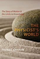 The Physicist's World: The Story of Motion & the Limits to Knowledge - Thomas Grissom