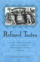 Refined Tastes: Sugar, Confectionery, and Consumers in Nineteenth-Century America - Wendy A. Woloson