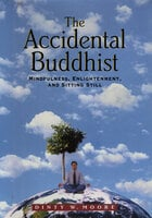 The Accidental Buddhist: Mindfulness, Enlightenment, and Sitting Still - Dinty W. Moore