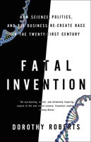 Fatal Invention: How Science, Politics, and Big Business Re-create Race in the Twenty-First Century - Dorothy Roberts