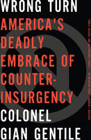Wrong Turn: America's Deadly Embrace of Counter-Insurgency - Gian Gentile