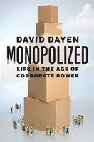 Monopolized: Life in the Age of Corporate Power - David Dayen