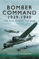 Bomber Command 1939–1940: The War before the War - Gordon Thorburn