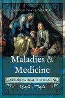 Maladies & Medicine: Exploring Health & Healing, 1540–1740 - Jennifer Evans, Sara Read