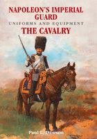 Napoleon's Imperial Guard Uniforms and Equipment. Volume 2-The Cavalry - Paul L. Dawson