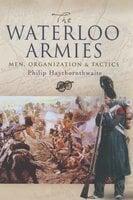 The Waterloo Armies: Men, Organization & Tactics - Philip Haythornthwaite