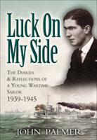 Luck on My Side: The Diaries & Reflections of a Young Wartime Sailor 1939–1945 - John Palmer